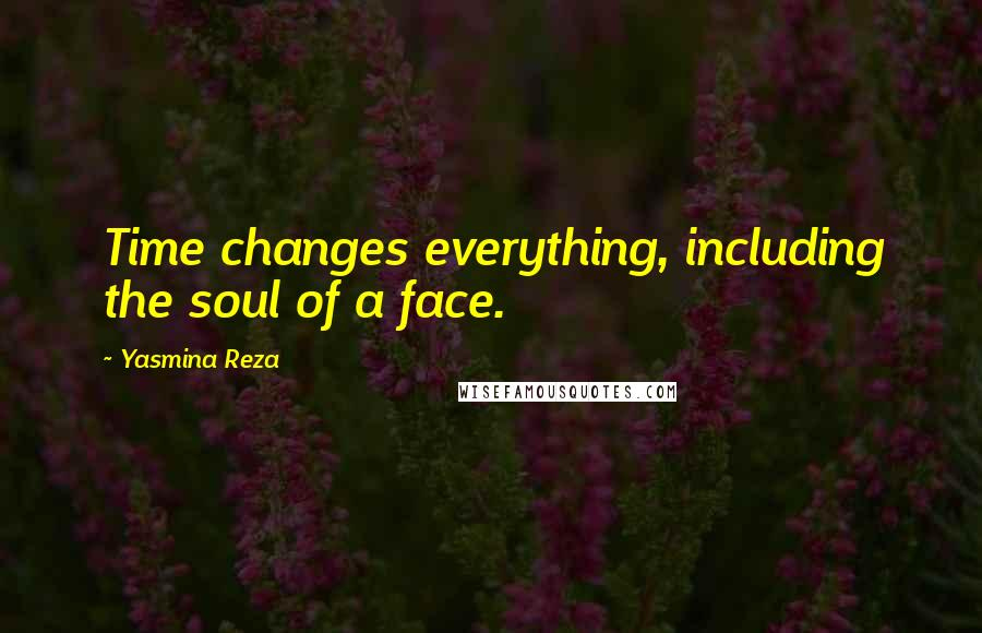 Yasmina Reza quotes: Time changes everything, including the soul of a face.