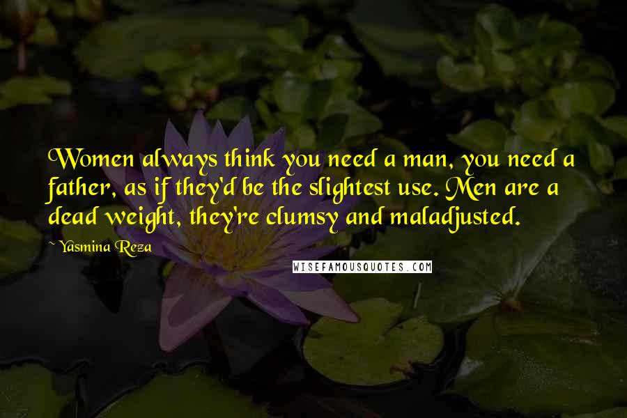 Yasmina Reza quotes: Women always think you need a man, you need a father, as if they'd be the slightest use. Men are a dead weight, they're clumsy and maladjusted.