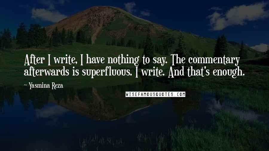 Yasmina Reza quotes: After I write, I have nothing to say. The commentary afterwards is superfluous. I write. And that's enough.