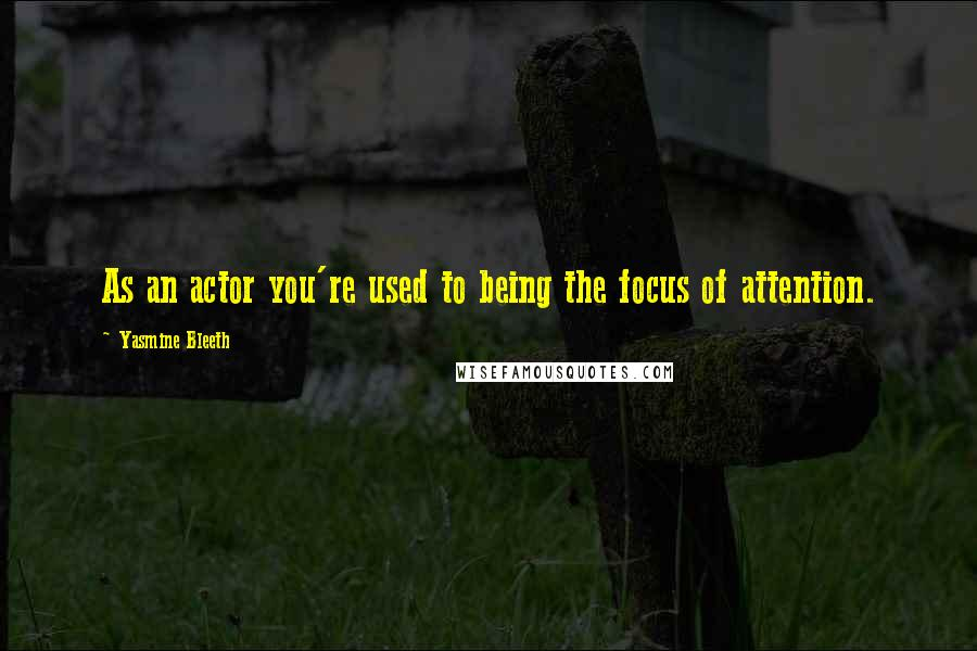 Yasmine Bleeth quotes: As an actor you're used to being the focus of attention.
