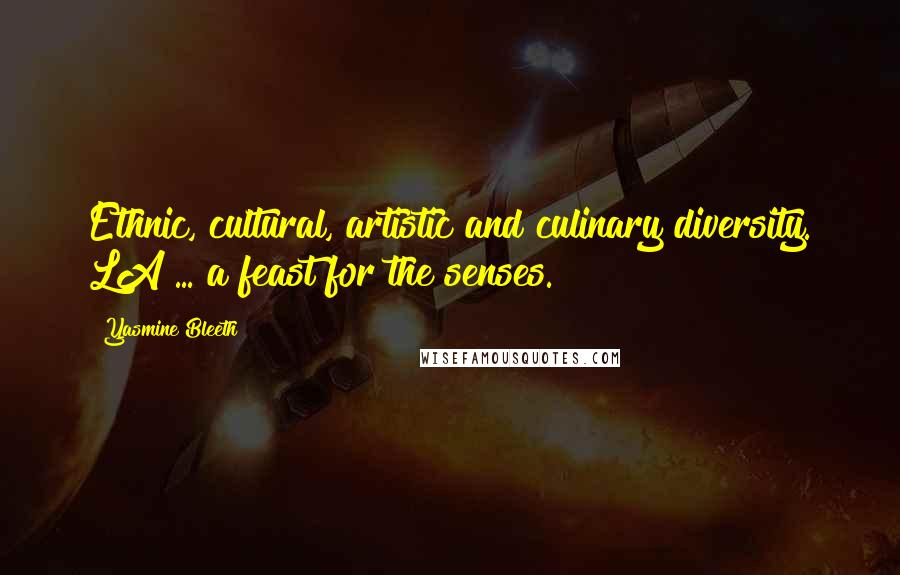Yasmine Bleeth quotes: Ethnic, cultural, artistic and culinary diversity. LA ... a feast for the senses.