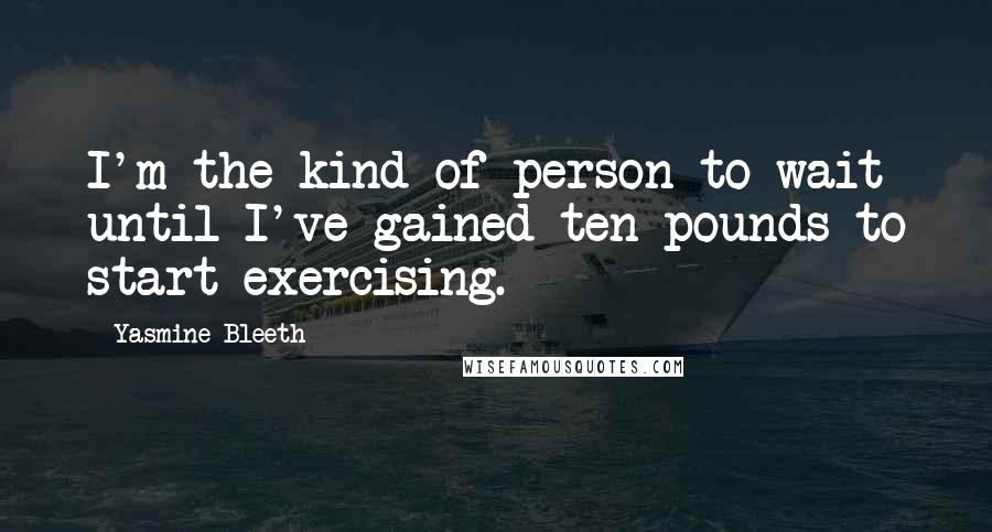 Yasmine Bleeth quotes: I'm the kind of person to wait until I've gained ten pounds to start exercising.