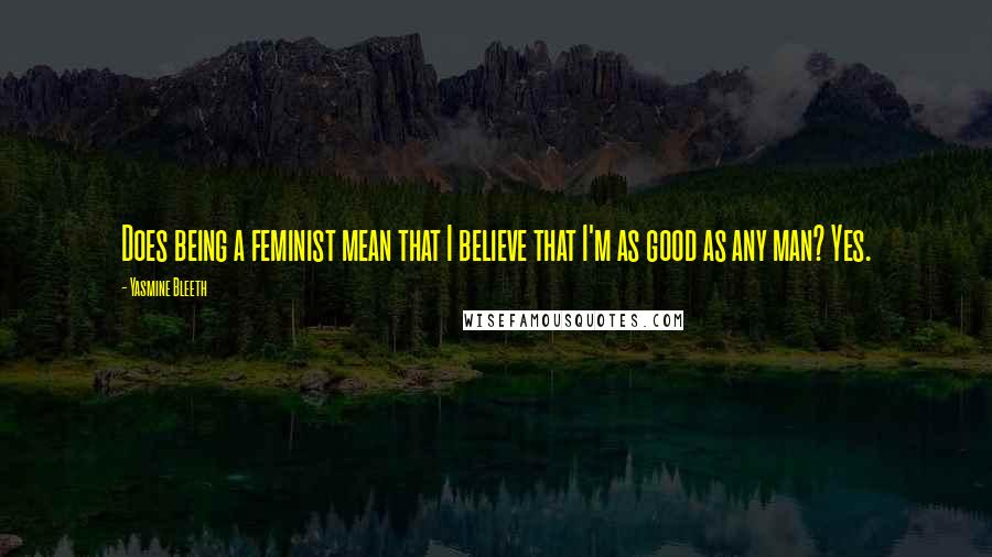 Yasmine Bleeth quotes: Does being a feminist mean that I believe that I'm as good as any man? Yes.