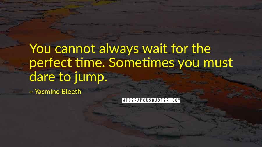 Yasmine Bleeth quotes: You cannot always wait for the perfect time. Sometimes you must dare to jump.