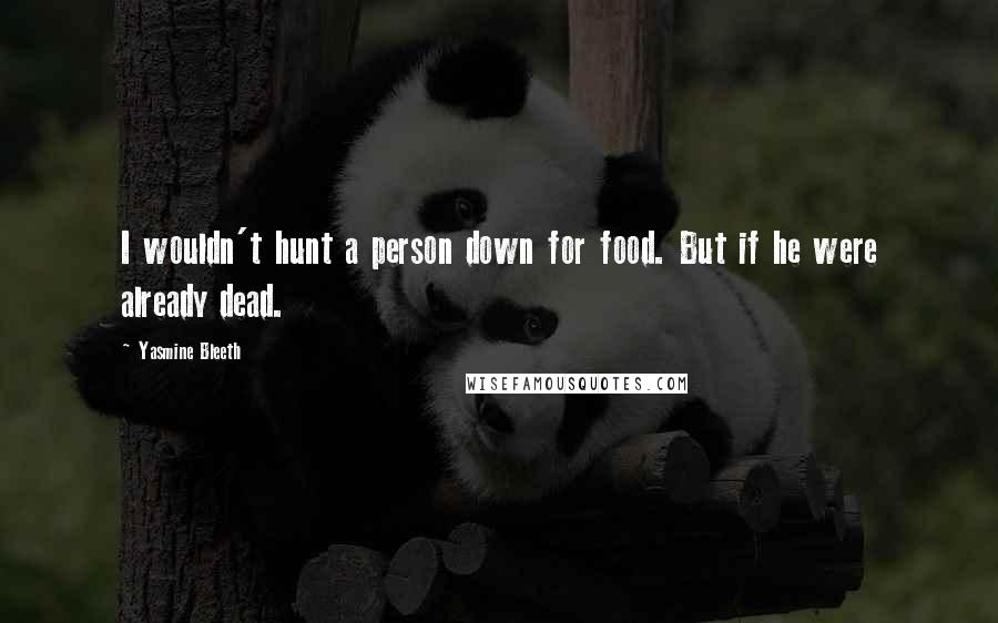Yasmine Bleeth quotes: I wouldn't hunt a person down for food. But if he were already dead.