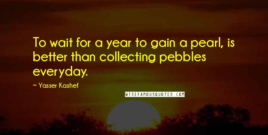 Yasser Kashef quotes: To wait for a year to gain a pearl, is better than collecting pebbles everyday.