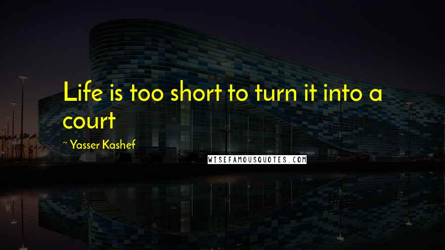 Yasser Kashef quotes: Life is too short to turn it into a court