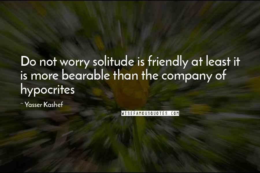 Yasser Kashef quotes: Do not worry solitude is friendly at least it is more bearable than the company of hypocrites