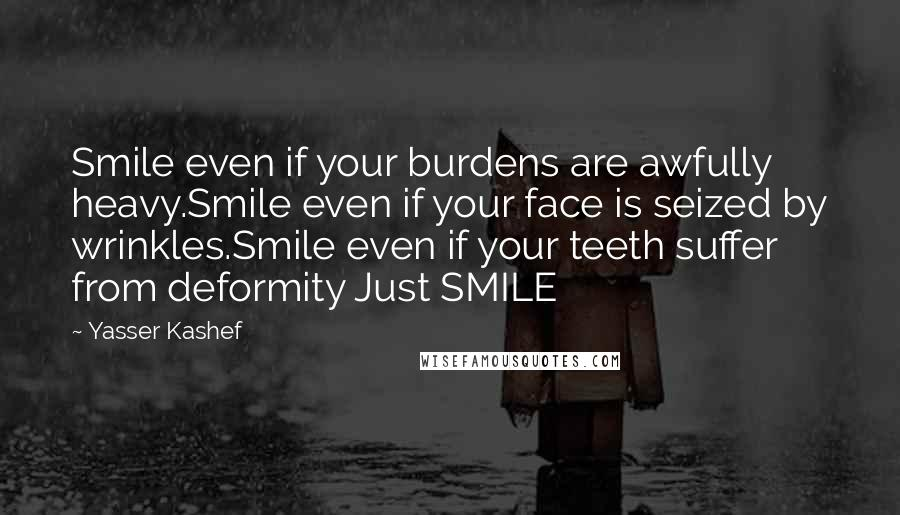Yasser Kashef quotes: Smile even if your burdens are awfully heavy.Smile even if your face is seized by wrinkles.Smile even if your teeth suffer from deformity Just SMILE