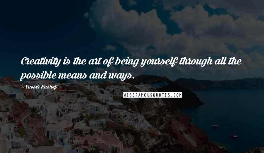 Yasser Kashef quotes: Creativity is the art of being yourself through all the possible means and ways.