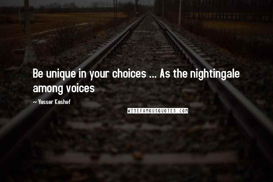 Yasser Kashef quotes: Be unique in your choices ... As the nightingale among voices