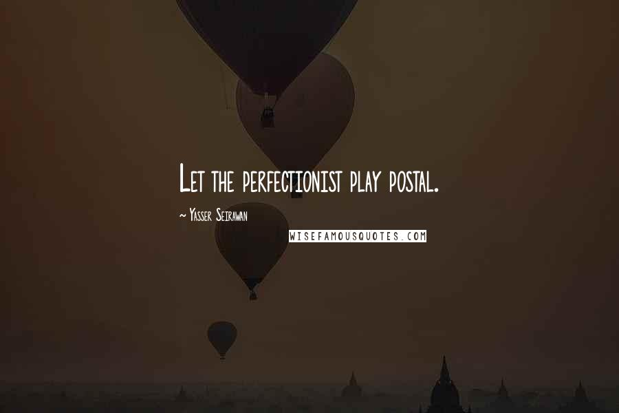 Yasser Seirawan quotes: Let the perfectionist play postal.