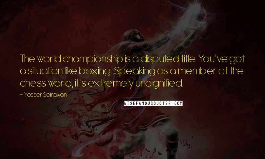 Yasser Seirawan quotes: The world championship is a disputed title. You've got a situation like boxing. Speaking as a member of the chess world, it's extremely undignified.