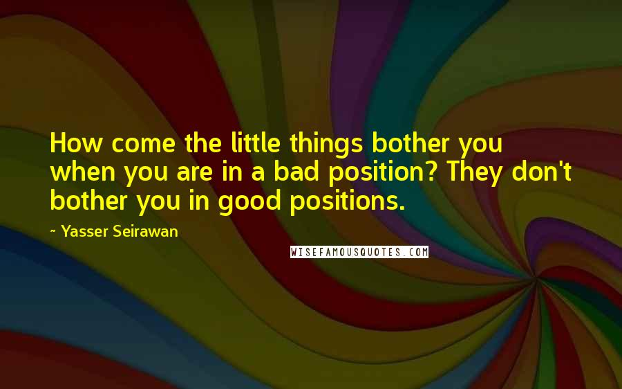 Yasser Seirawan quotes: How come the little things bother you when you are in a bad position? They don't bother you in good positions.