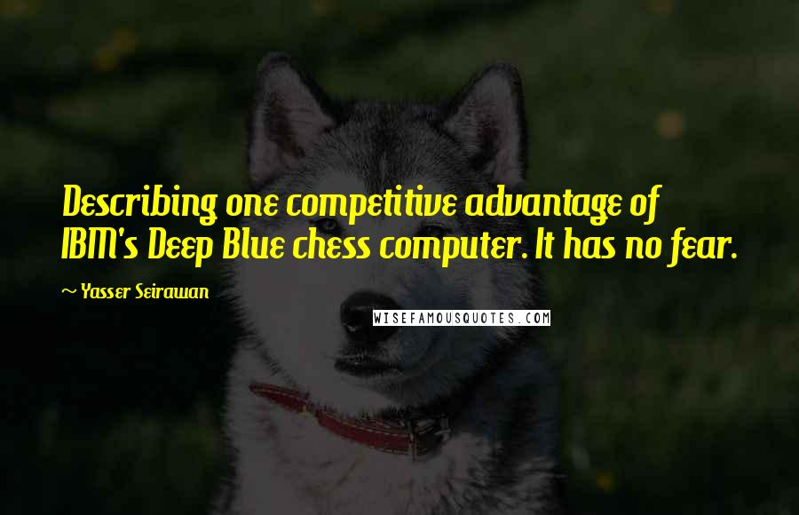 Yasser Seirawan quotes: Describing one competitive advantage of IBM's Deep Blue chess computer. It has no fear.