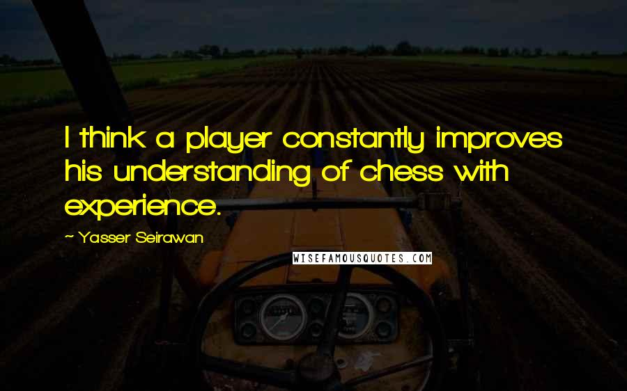 Yasser Seirawan quotes: I think a player constantly improves his understanding of chess with experience.