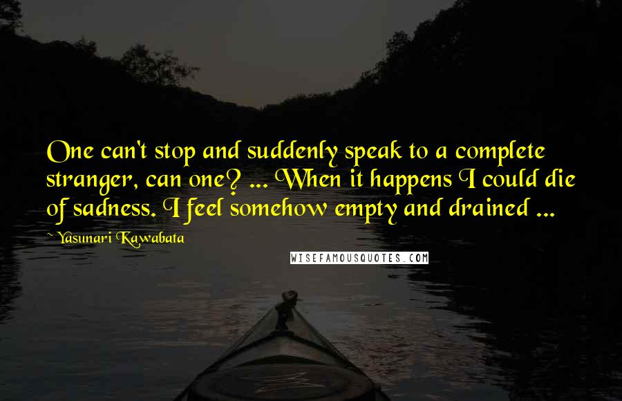 Yasunari Kawabata quotes: One can't stop and suddenly speak to a complete stranger, can one? ... When it happens I could die of sadness. I feel somehow empty and drained ...