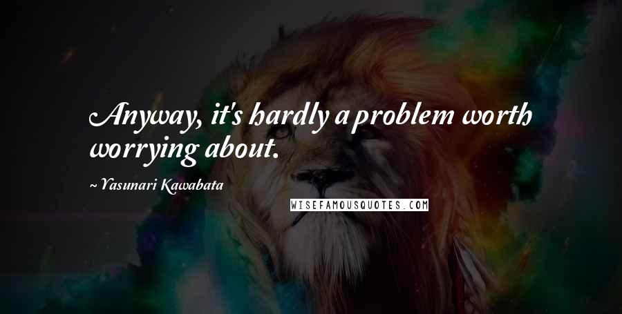 Yasunari Kawabata quotes: Anyway, it's hardly a problem worth worrying about.