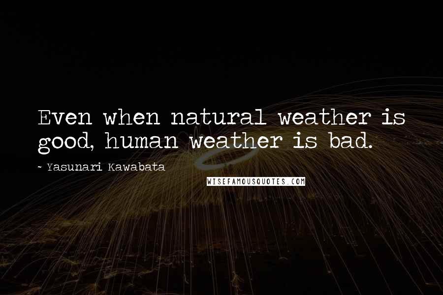 Yasunari Kawabata quotes: Even when natural weather is good, human weather is bad.