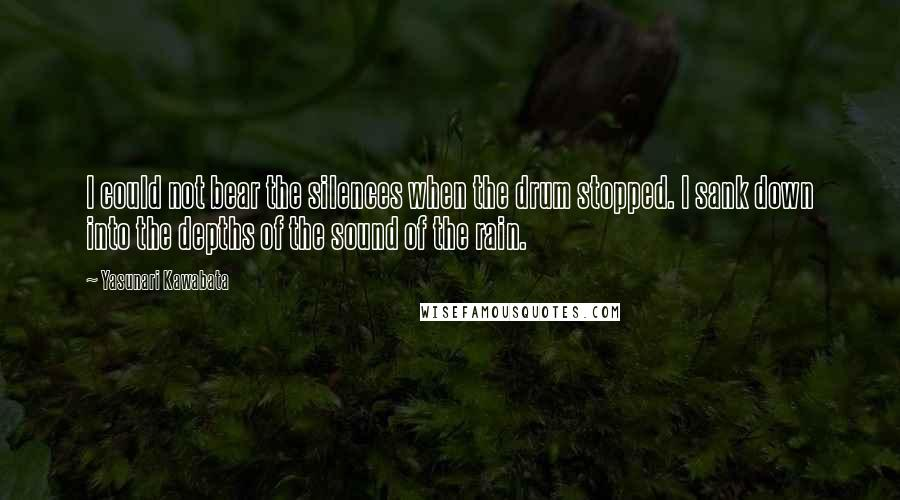 Yasunari Kawabata quotes: I could not bear the silences when the drum stopped. I sank down into the depths of the sound of the rain.