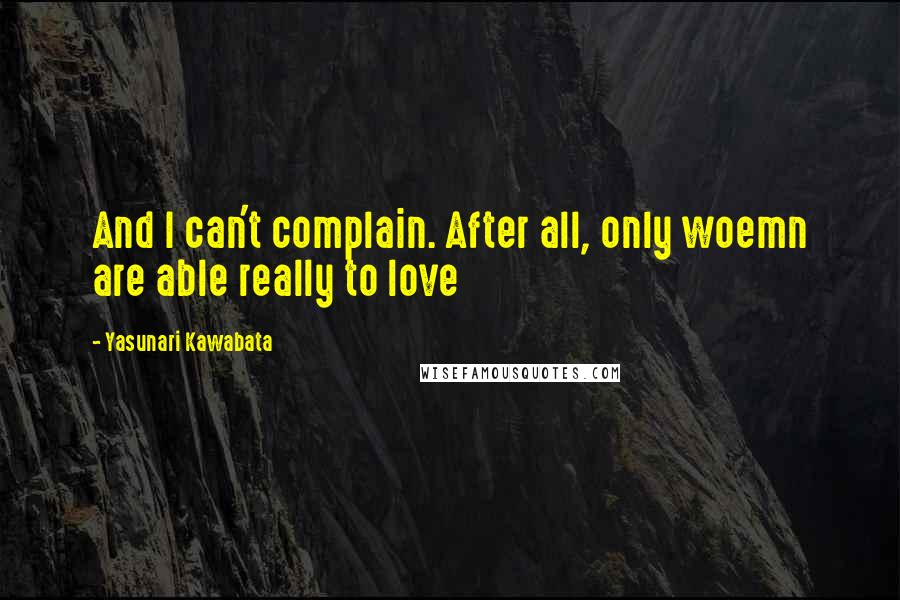 Yasunari Kawabata quotes: And I can't complain. After all, only woemn are able really to love