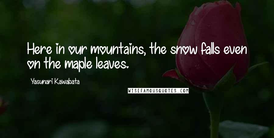 Yasunari Kawabata quotes: Here in our mountains, the snow falls even on the maple leaves.