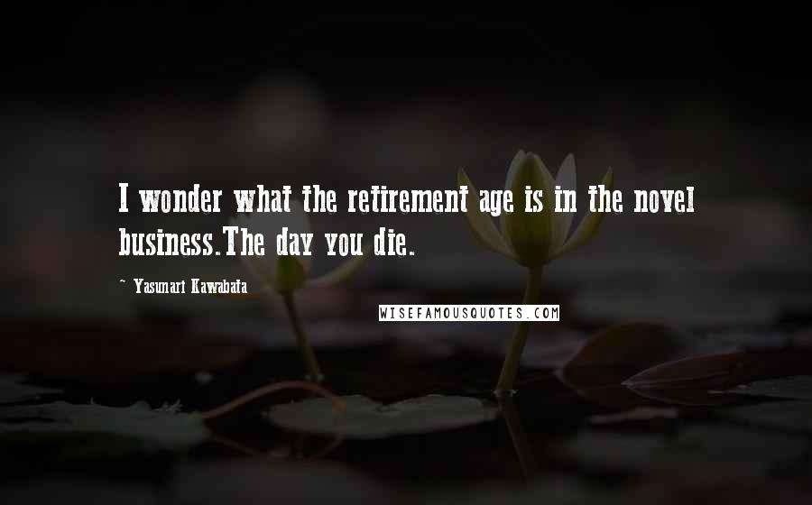 Yasunari Kawabata quotes: I wonder what the retirement age is in the novel business.The day you die.