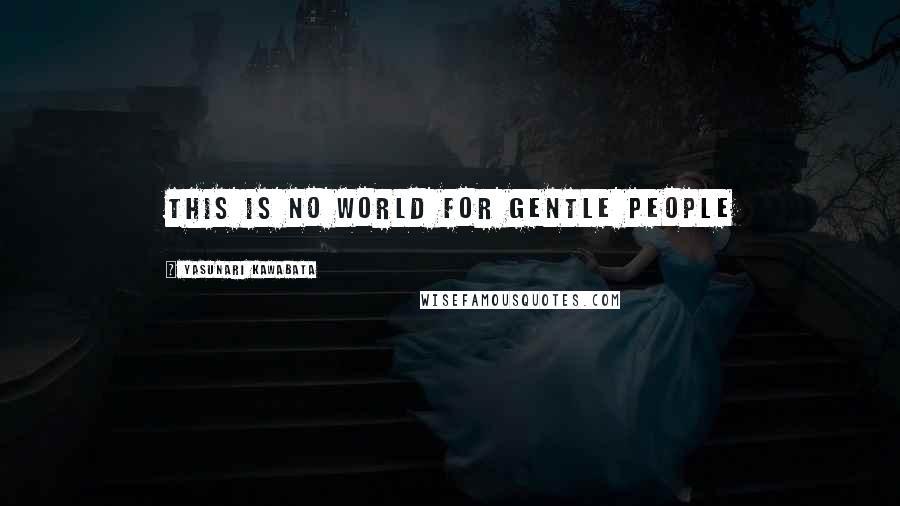 Yasunari Kawabata quotes: This is no world for gentle people