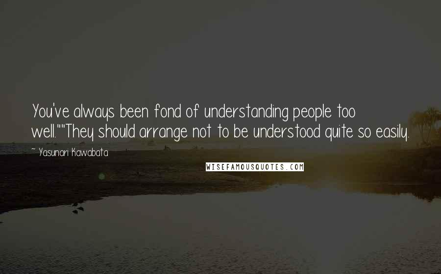 "Yasunari Kawabata quotes: You've always been fond of understanding people too well.""""They should arrange not to be understood quite so easily."