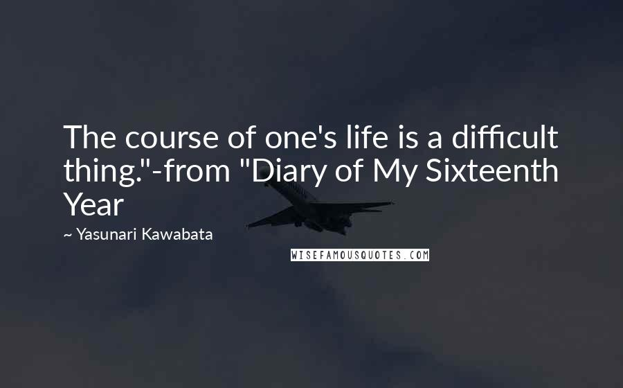 """Yasunari Kawabata quotes: The course of one's life is a difficult thing.""""-from """"Diary of My Sixteenth Year"""