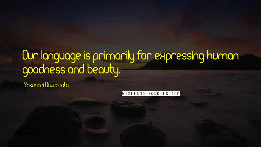 Yasunari Kawabata quotes: Our language is primarily for expressing human goodness and beauty.