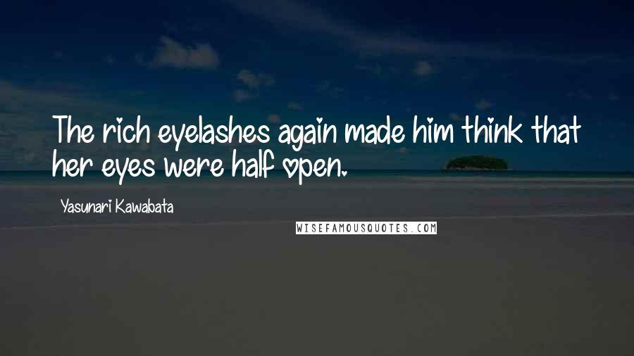 Yasunari Kawabata quotes: The rich eyelashes again made him think that her eyes were half open.