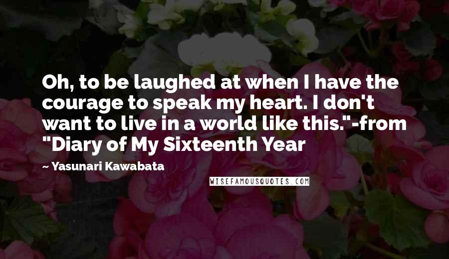 """Yasunari Kawabata quotes: Oh, to be laughed at when I have the courage to speak my heart. I don't want to live in a world like this.""""-from """"Diary of My Sixteenth Year"""