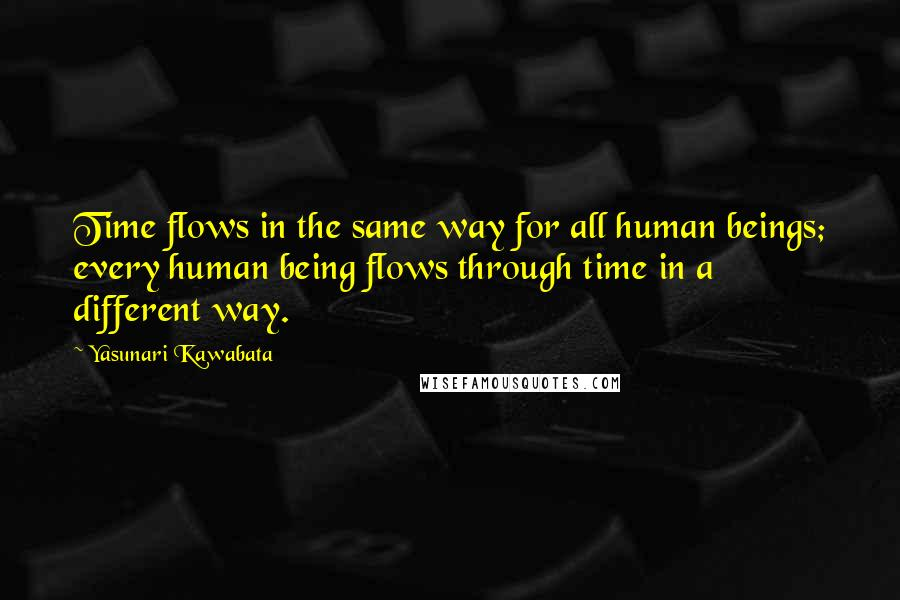 Yasunari Kawabata quotes: Time flows in the same way for all human beings; every human being flows through time in a different way.