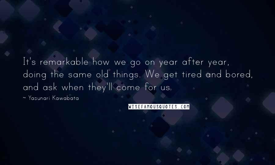 Yasunari Kawabata quotes: It's remarkable how we go on year after year, doing the same old things. We get tired and bored, and ask when they'll come for us