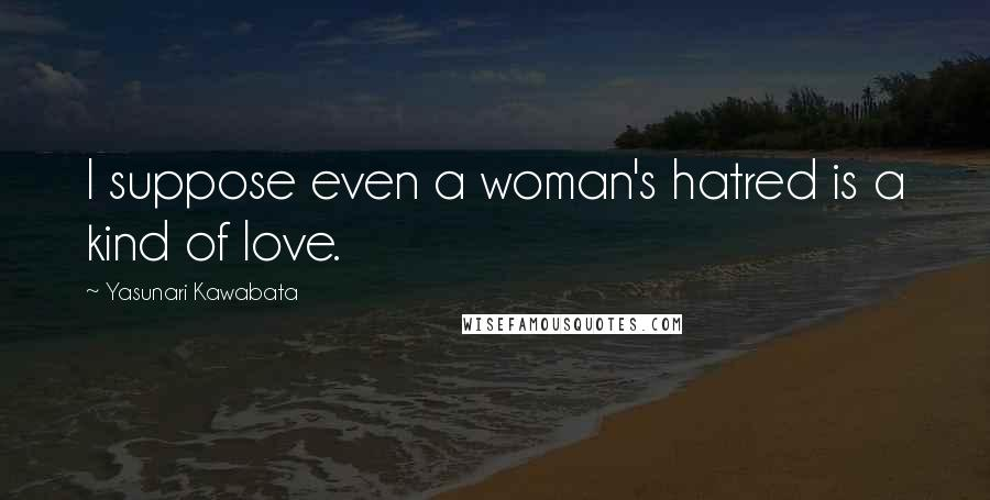 Yasunari Kawabata quotes: I suppose even a woman's hatred is a kind of love.