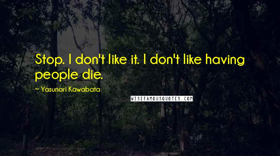 Yasunari Kawabata quotes: Stop. I don't like it. I don't like having people die.
