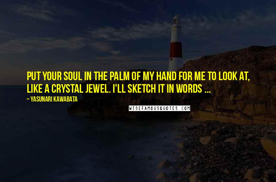 Yasunari Kawabata quotes: Put your soul in the palm of my hand for me to look at, like a crystal jewel. I'll sketch it in words ...
