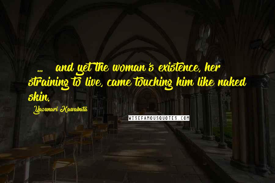 Yasunari Kawabata quotes: [ ... ] and yet the woman's existence, her straining to live, came touching him like naked skin.