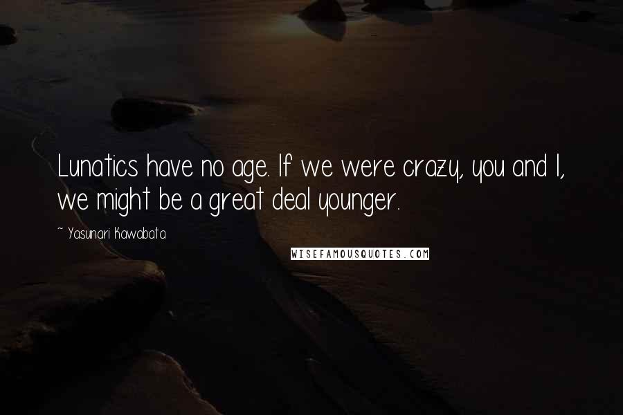 Yasunari Kawabata quotes: Lunatics have no age. If we were crazy, you and I, we might be a great deal younger.