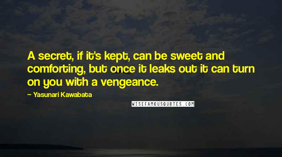 Yasunari Kawabata quotes: A secret, if it's kept, can be sweet and comforting, but once it leaks out it can turn on you with a vengeance.