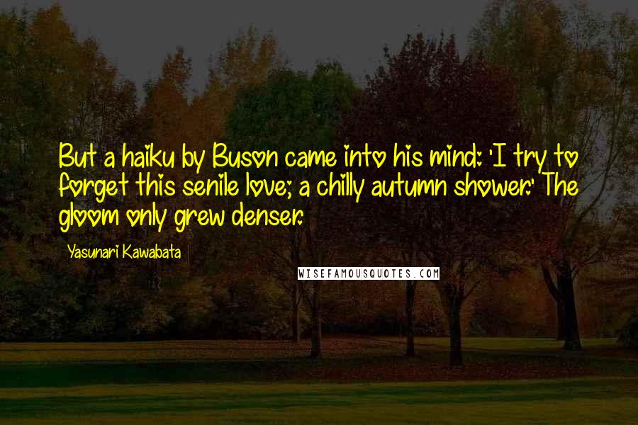Yasunari Kawabata quotes: But a haiku by Buson came into his mind: 'I try to forget this senile love; a chilly autumn shower.' The gloom only grew denser.