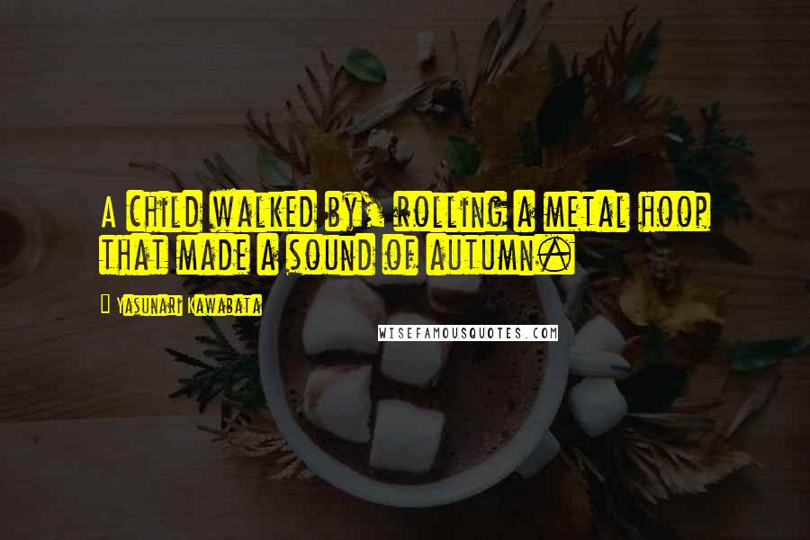 Yasunari Kawabata quotes: A child walked by, rolling a metal hoop that made a sound of autumn.