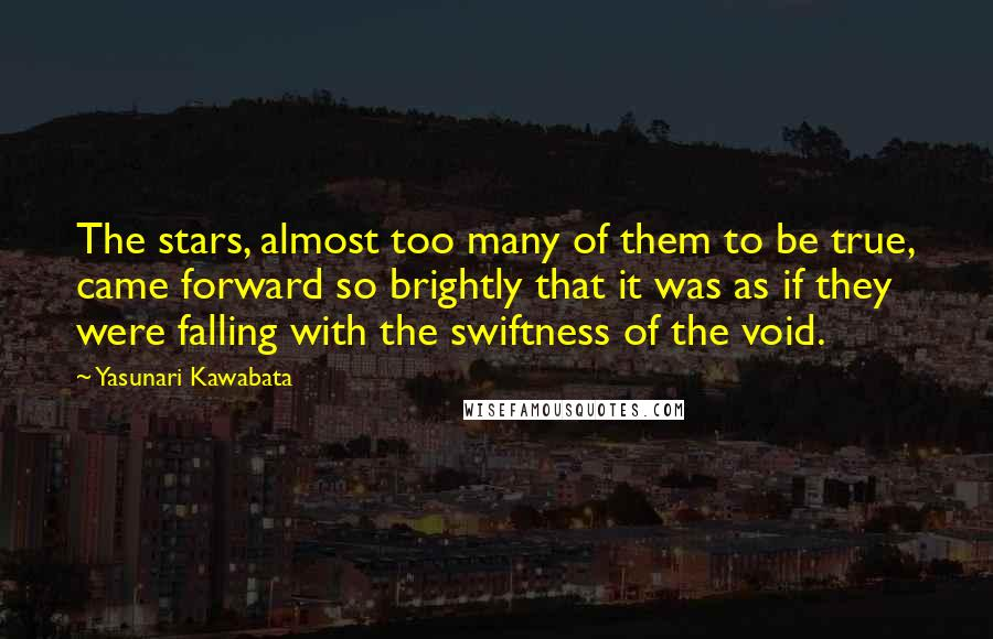 Yasunari Kawabata quotes: The stars, almost too many of them to be true, came forward so brightly that it was as if they were falling with the swiftness of the void.