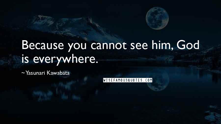 Yasunari Kawabata quotes: Because you cannot see him, God is everywhere.