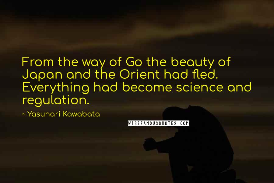 Yasunari Kawabata quotes: From the way of Go the beauty of Japan and the Orient had fled. Everything had become science and regulation.