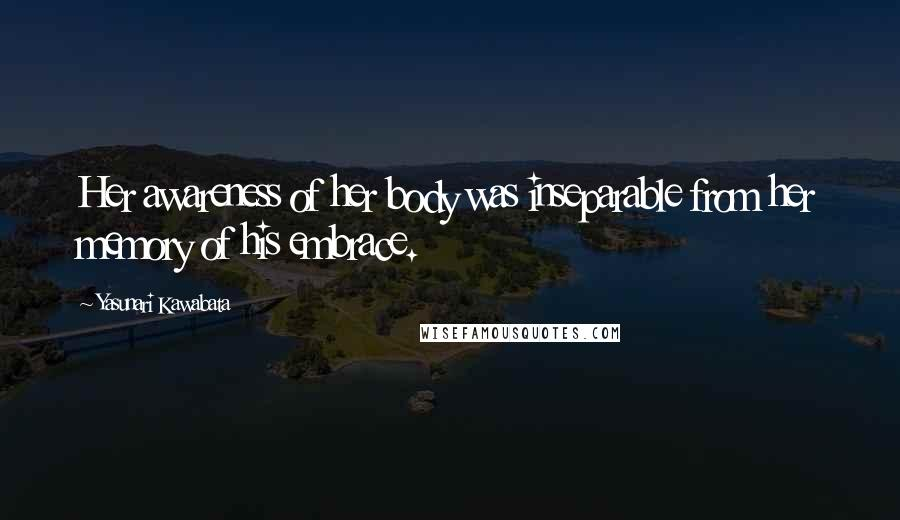 Yasunari Kawabata quotes: Her awareness of her body was inseparable from her memory of his embrace.