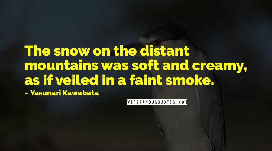 Yasunari Kawabata quotes: The snow on the distant mountains was soft and creamy, as if veiled in a faint smoke.