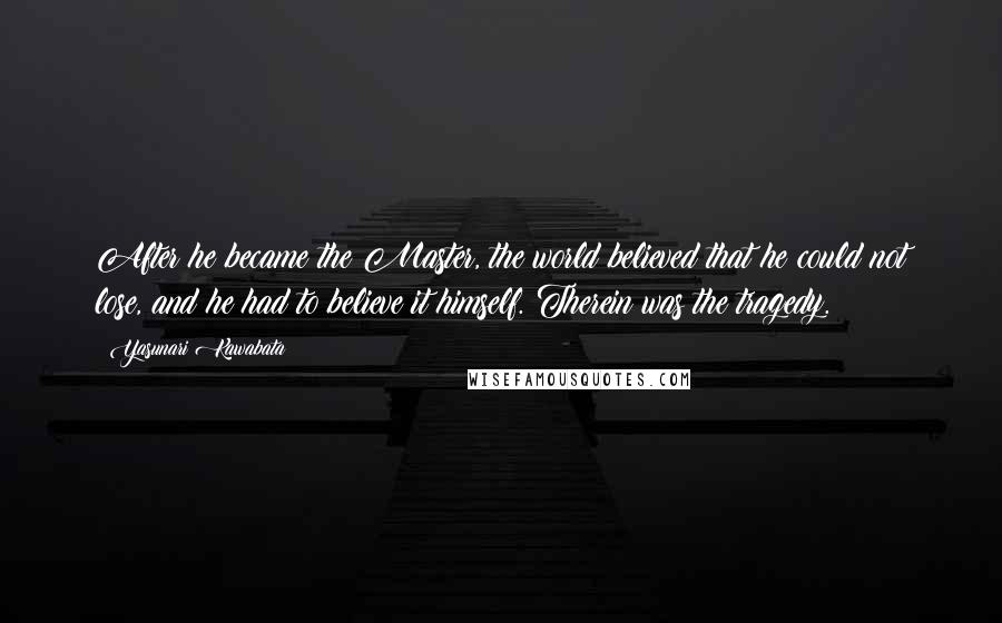 Yasunari Kawabata quotes: After he became the Master, the world believed that he could not lose, and he had to believe it himself. Therein was the tragedy.