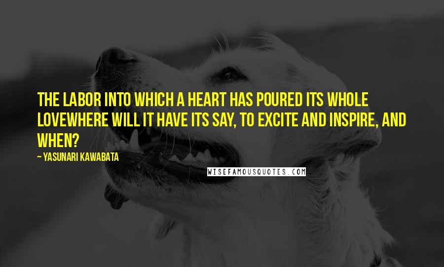 Yasunari Kawabata quotes: The labor into which a heart has poured its whole lovewhere will it have its say, to excite and inspire, and when?